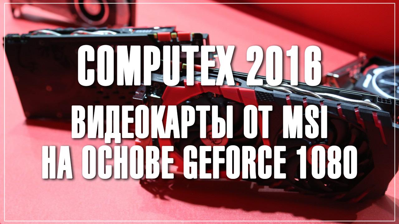 [Computex 2016] видеокарты от msi на основе geforce 1080