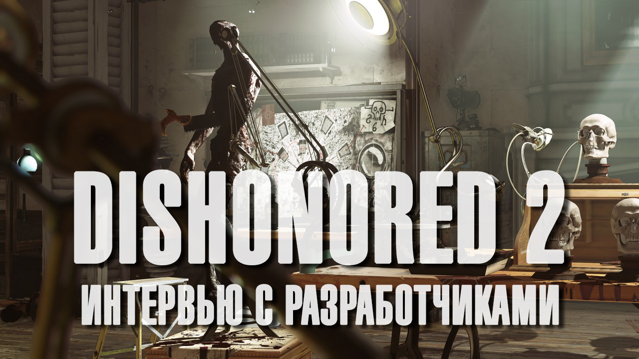 Dishonored 2 - интервью с разработчиками